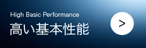 高い基本性能 High Basic Performance
