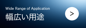 幅広い用途 Wide Range of Application