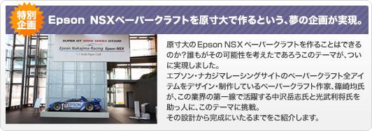 EPSON NSXペーパークラフトを原寸大で作るという、夢の企画が実現。原寸大のEPSON NSXペーパークラフトを作ることはできるのか?誰もがその可能性を考えたであろうこのテーマがついに実現しました。エプソン・ナカジマレーシングサイトのペーパークラフト全アイテムをデザイン・制作しているペーパークラフト作家、篠崎均氏がこの業界の第一線で活躍する中沢岳志氏と光武利将氏を助っ人に、このテーマに挑戦。その設計から完成にいたるまでをご紹介します。
